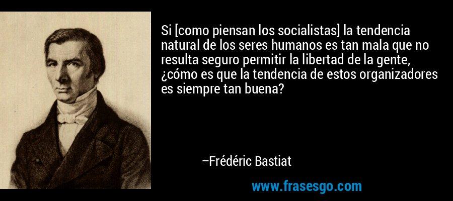 Si [como piensan los socialistas] la tendencia natural de los seres humanos es tan mala que no resulta seguro permitir la libertad de la gente, ¿cómo es que la tendencia de estos organizadores es siempre tan buena? – Frédéric Bastiat